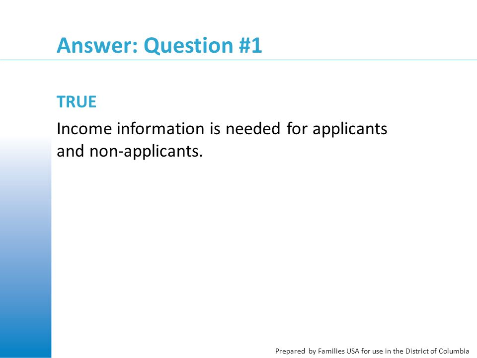 Prepared by Families USA for use in the District of Columbia Answer: Question #1 TRUE Income information is needed for applicants and non-applicants.