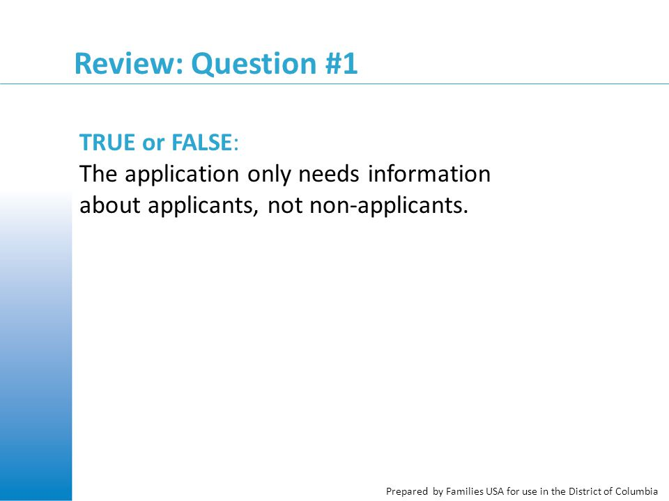 Prepared by Families USA for use in the District of Columbia Review: Question #1 TRUE or FALSE: The application only needs information about applicants, not non-applicants.