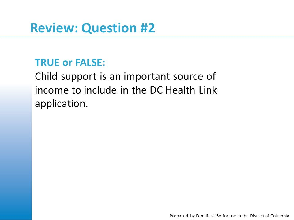 Prepared by Families USA for use in the District of Columbia Review: Question #2 TRUE or FALSE: Child support is an important source of income to include in the DC Health Link application.