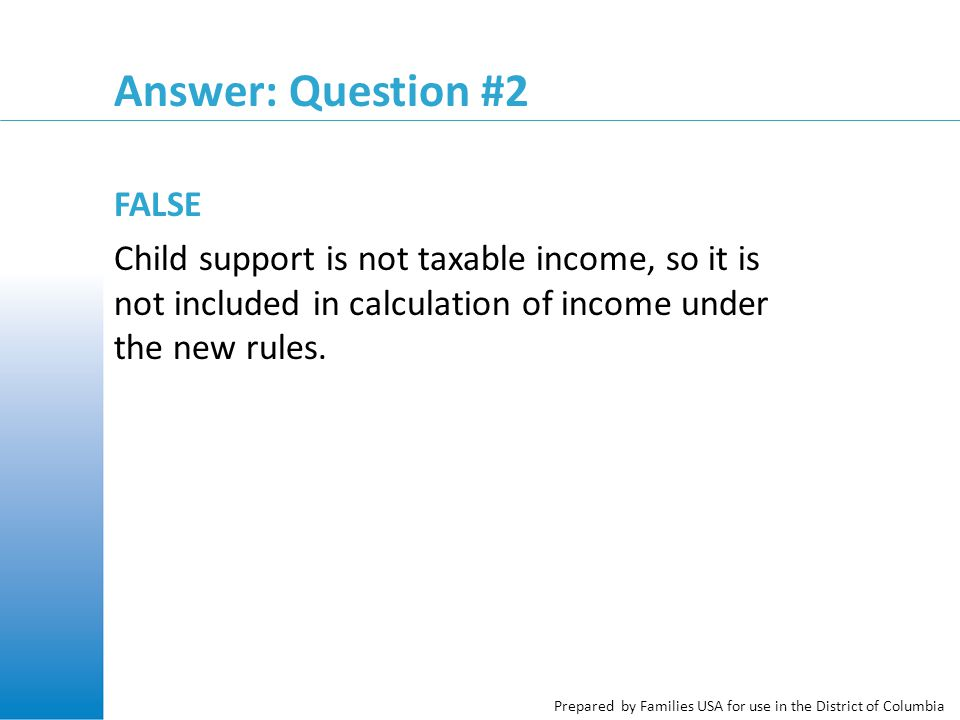 Prepared by Families USA for use in the District of Columbia Answer: Question #2 FALSE Child support is not taxable income, so it is not included in calculation of income under the new rules.