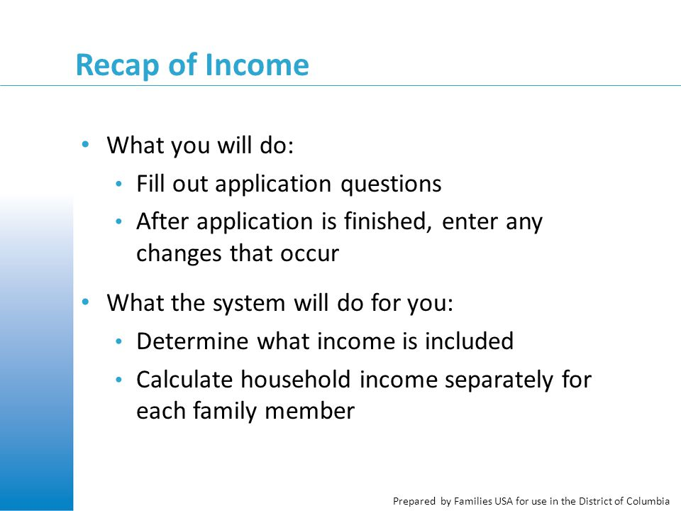 Prepared by Families USA for use in the District of Columbia Recap of Income What you will do: Fill out application questions After application is finished, enter any changes that occur What the system will do for you: Determine what income is included Calculate household income separately for each family member