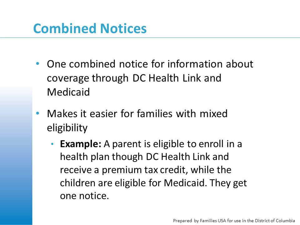 Prepared by Families USA for use in the District of Columbia Combined Notices One combined notice for information about coverage through DC Health Link and Medicaid Makes it easier for families with mixed eligibility Example: A parent is eligible to enroll in a health plan though DC Health Link and receive a premium tax credit, while the children are eligible for Medicaid.
