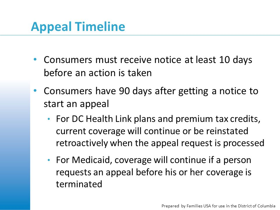 Prepared by Families USA for use in the District of Columbia Appeal Timeline Consumers must receive notice at least 10 days before an action is taken Consumers have 90 days after getting a notice to start an appeal For DC Health Link plans and premium tax credits, current coverage will continue or be reinstated retroactively when the appeal request is processed For Medicaid, coverage will continue if a person requests an appeal before his or her coverage is terminated