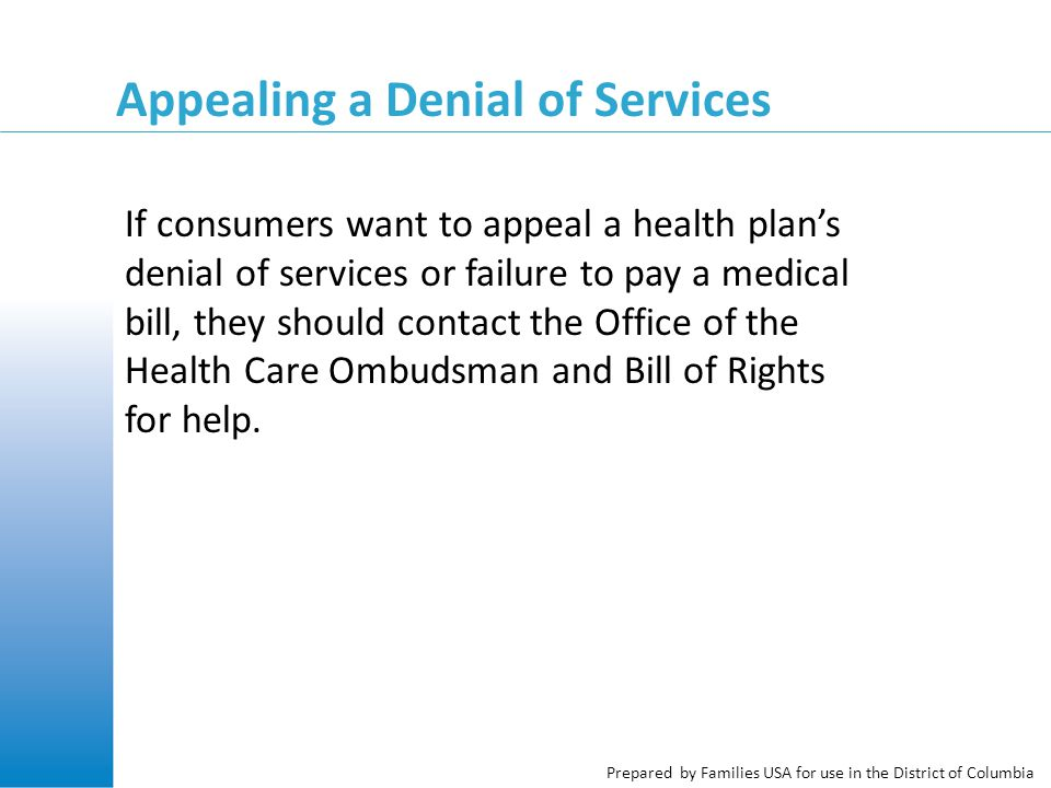 Prepared by Families USA for use in the District of Columbia If consumers want to appeal a health plan's denial of services or failure to pay a medica