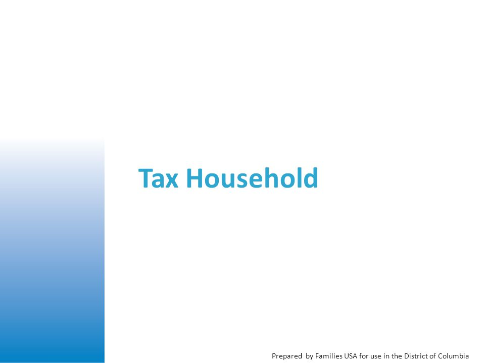 Prepared by Families USA for use in the District of Columbia Members of the Tax Household The taxpayer The taxpayer's spouse if they are married and filing jointly Anyone the taxpayer intends to claim as a dependent