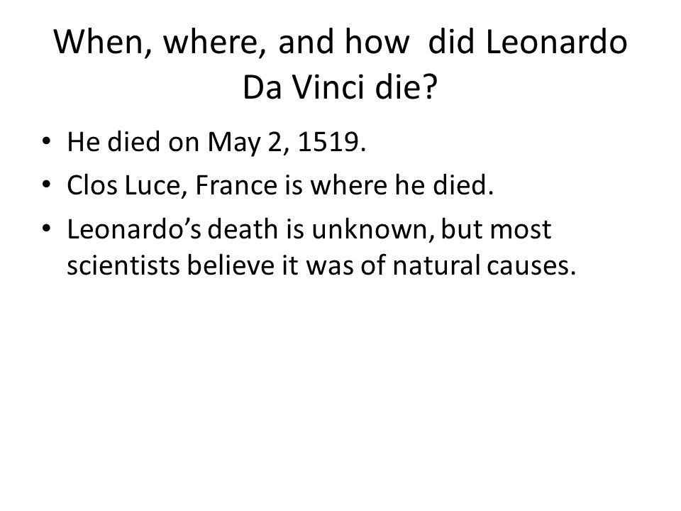 When, where, and how did Leonardo Da Vinci die? He died on May 2, 1519. Clos Luce, France is where he died. Leonardo's death is unknown, but most scie