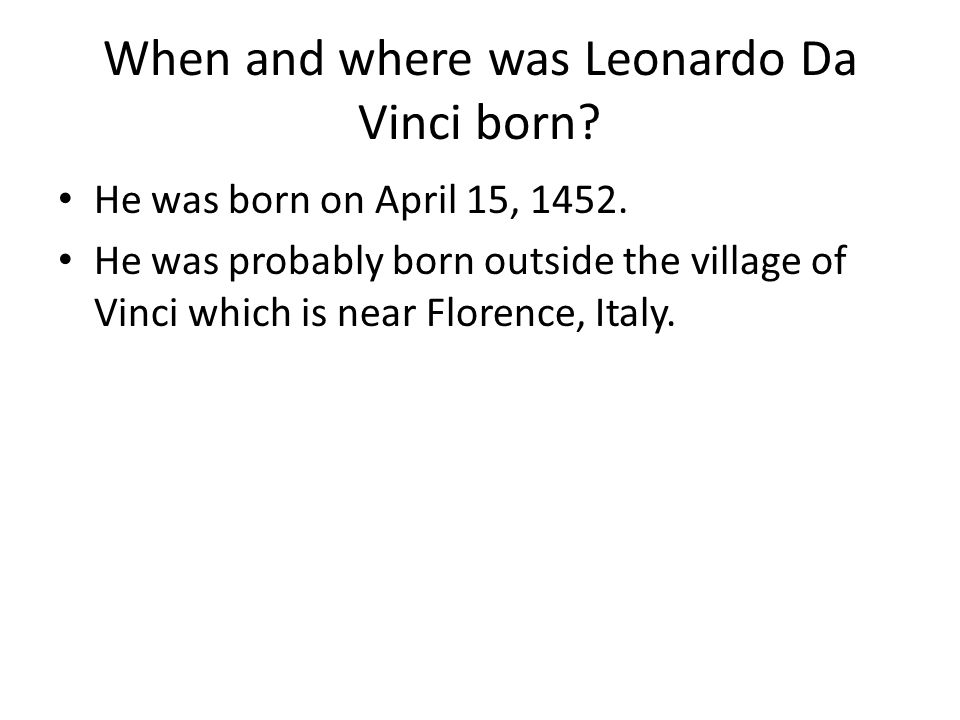 When and where was Leonardo Da Vinci born? He was born on April 15, 1452. He was probably born outside the village of Vinci which is near Florence, It