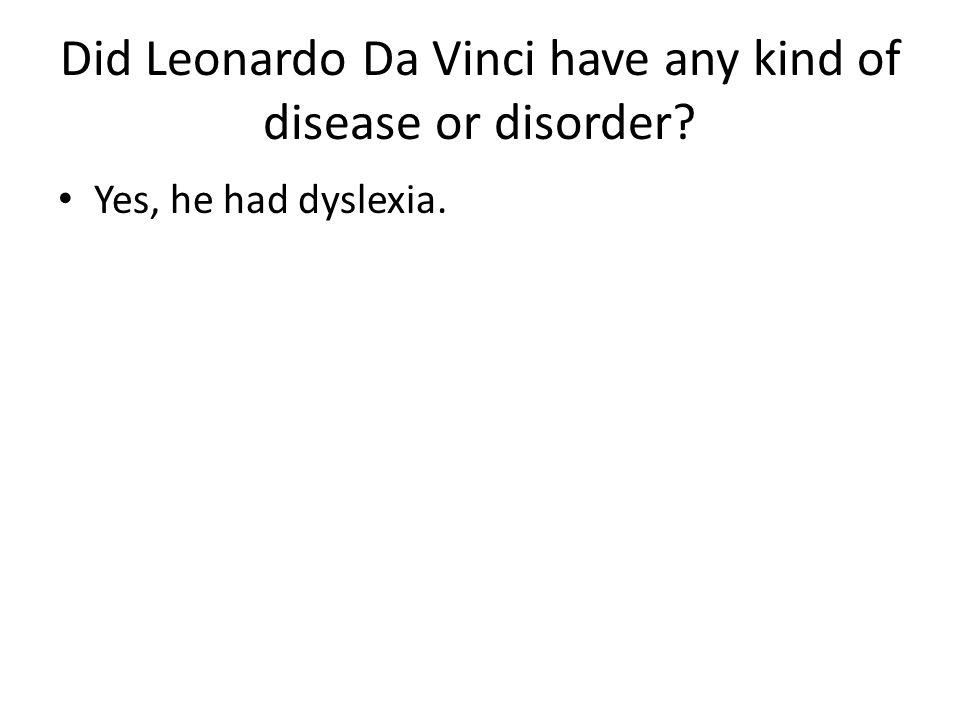 Did Leonardo Da Vinci have any kind of disease or disorder? Yes, he had dyslexia.