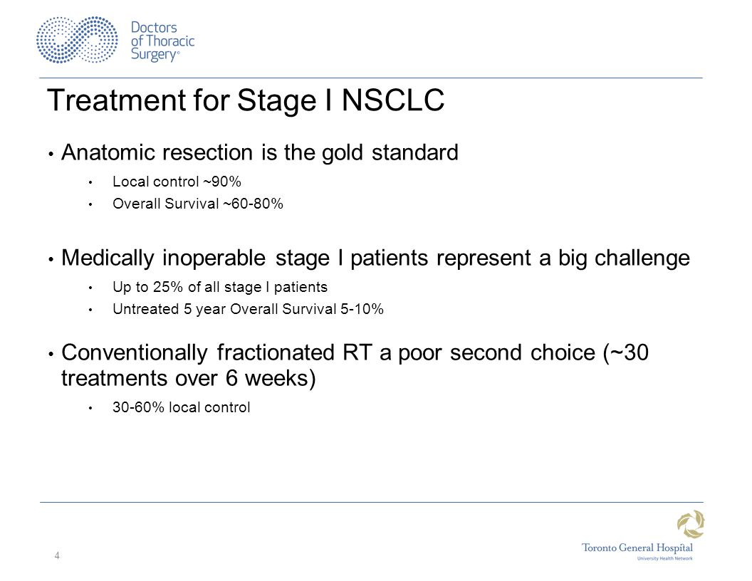 Treatment for Stage I NSCLC Anatomic resection is the gold standard Local control ~90% Overall Survival ~60-80% Medically inoperable stage I patients represent a big challenge Up to 25% of all stage I patients Untreated 5 year Overall Survival 5-10% Conventionally fractionated RT a poor second choice (~30 treatments over 6 weeks) 30-60% local control 4