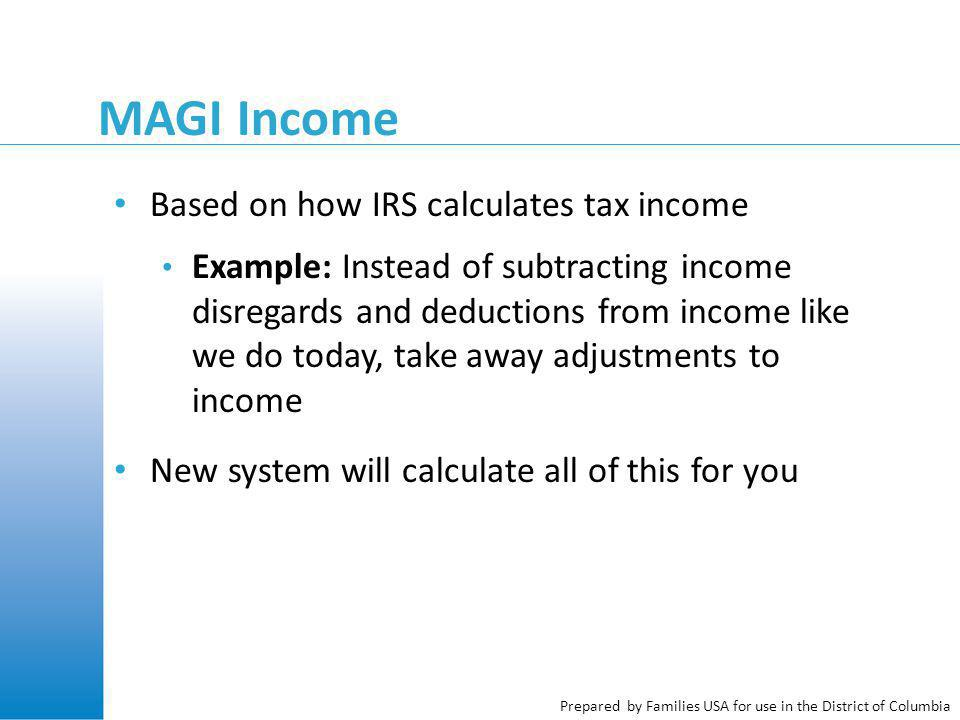 Prepared by Families USA for use in the District of Columbia MAGI Income Based on how IRS calculates tax income Example: Instead of subtracting income