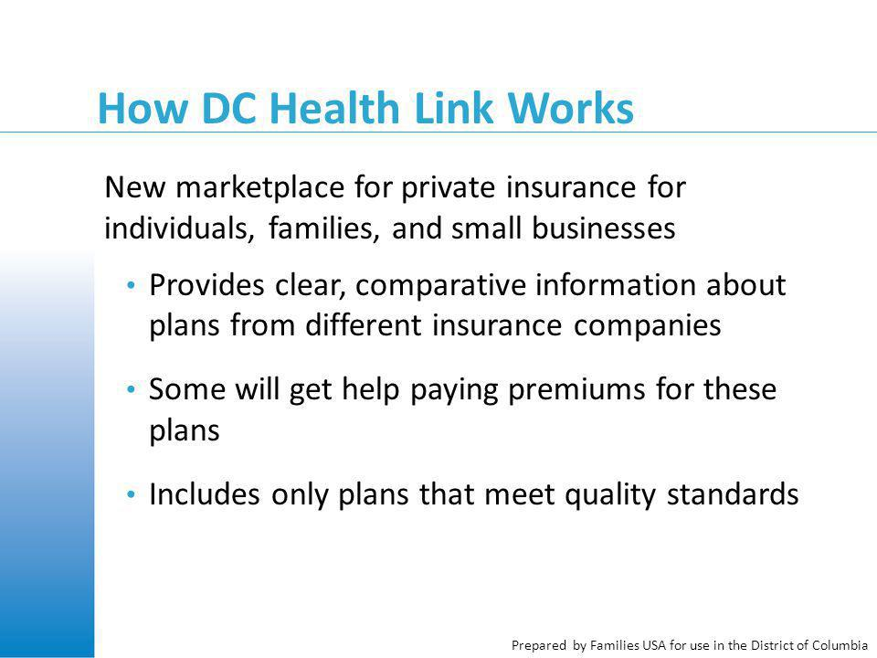 Prepared by Families USA for use in the District of Columbia How DC Health Link Works New marketplace for private insurance for individuals, families, and small businesses Provides clear, comparative information about plans from different insurance companies Some will get help paying premiums for these plans Includes only plans that meet quality standards