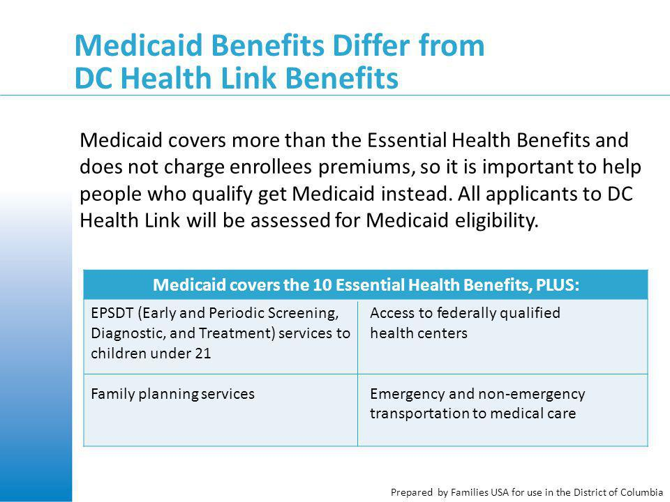 Prepared by Families USA for use in the District of Columbia Medicaid Benefits Differ from DC Health Link Benefits Medicaid covers the 10 Essential Health Benefits, PLUS: EPSDT (Early and Periodic Screening, Diagnostic, and Treatment) services to children under 21 Family planning services Access to federally qualified health centers Emergency and non-emergency transportation to medical care Medicaid covers more than the Essential Health Benefits and does not charge enrollees premiums, so it is important to help people who qualify get Medicaid instead.