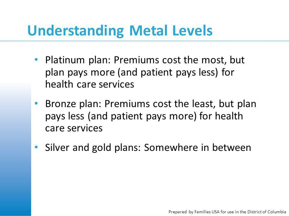 Prepared by Families USA for use in the District of Columbia Platinum plan: Premiums cost the most, but plan pays more (and patient pays less) for health care services Bronze plan: Premiums cost the least, but plan pays less (and patient pays more) for health care services Silver and gold plans: Somewhere in between Understanding Metal Levels
