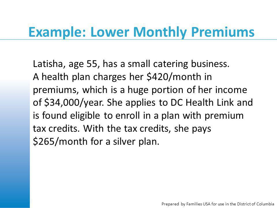 Prepared by Families USA for use in the District of Columbia Example: Lower Monthly Premiums Latisha, age 55, has a small catering business.