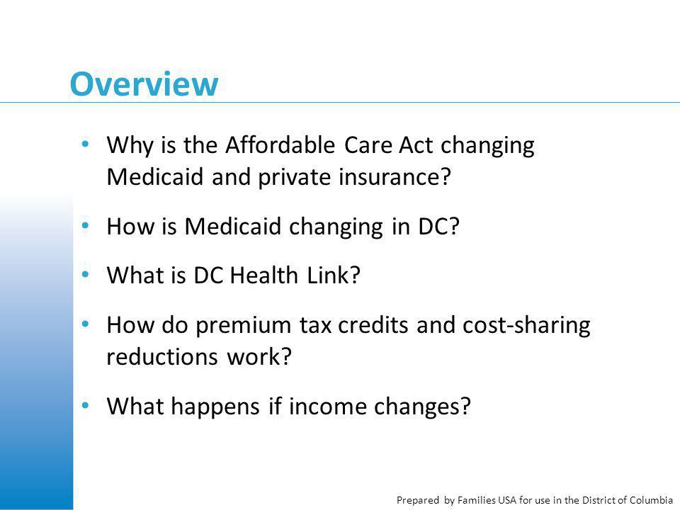 Prepared by Families USA for use in the District of Columbia Overview Why is the Affordable Care Act changing Medicaid and private insurance? How is M