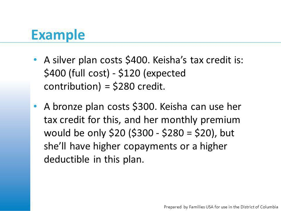 Prepared by Families USA for use in the District of Columbia Example A silver plan costs $400. Keisha's tax credit is: $400 (full cost) - $120 (expect