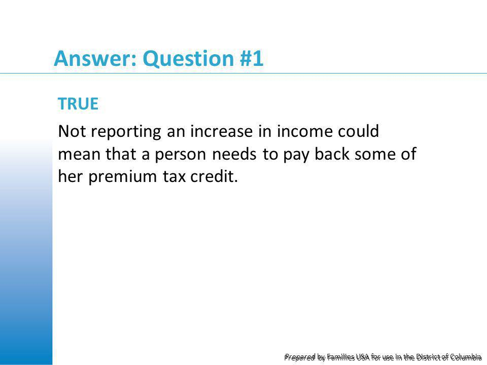 Prepared by Families USA for use in the District of Columbia Answer: Question #1 TRUE Not reporting an increase in income could mean that a person nee