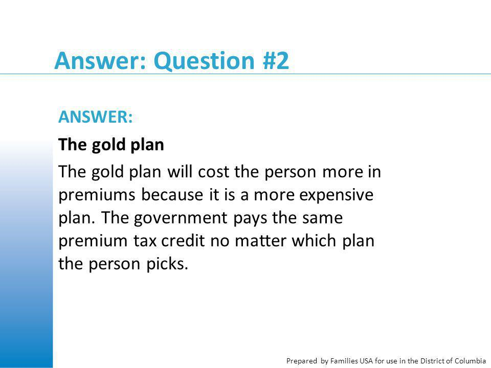 Prepared by Families USA for use in the District of Columbia Answer: Question #2 ANSWER: The gold plan The gold plan will cost the person more in premiums because it is a more expensive plan.