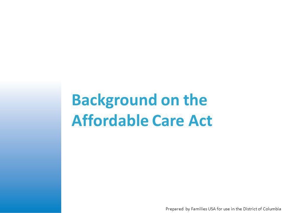Prepared by Families USA for use in the District of Columbia Background on the Affordable Care Act