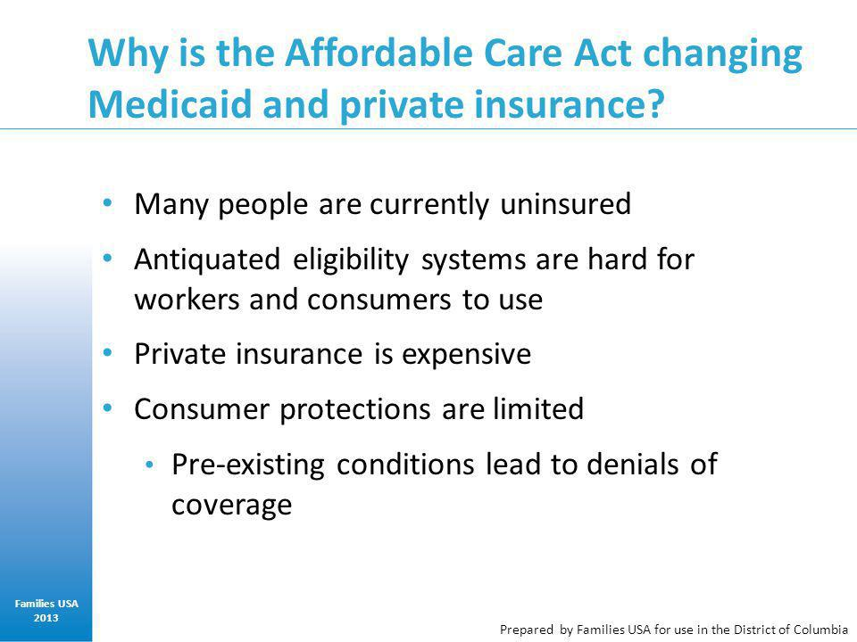 Prepared by Families USA for use in the District of Columbia Why is the Affordable Care Act changing Medicaid and private insurance? Many people are c