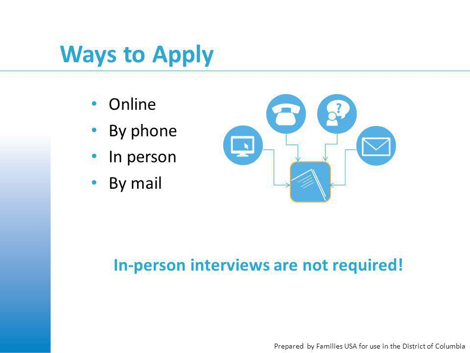 Prepared by Families USA for use in the District of Columbia Ways to Apply Online By phone In person By mail In-person interviews are not required!