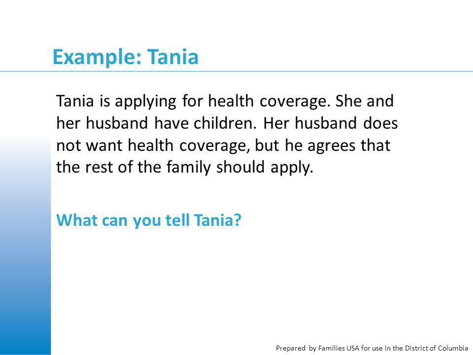 Prepared by Families USA for use in the District of Columbia Example: Tania Tania is applying for health coverage.