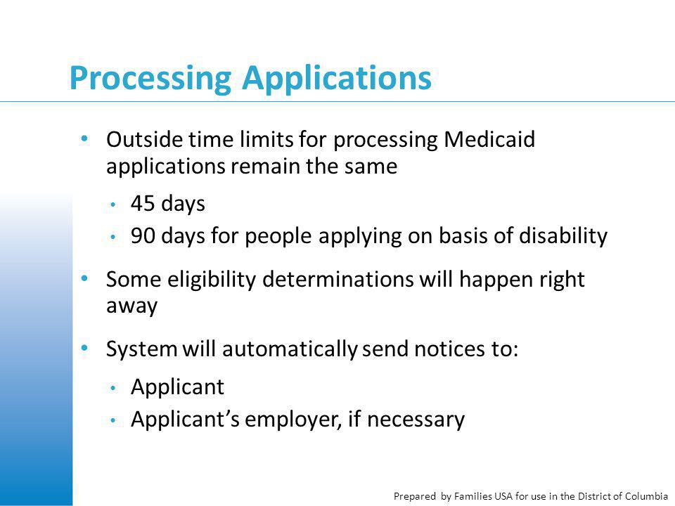 Prepared by Families USA for use in the District of Columbia Processing Applications Outside time limits for processing Medicaid applications remain the same 45 days 90 days for people applying on basis of disability Some eligibility determinations will happen right away System will automatically send notices to: Applicant Applicant's employer, if necessary