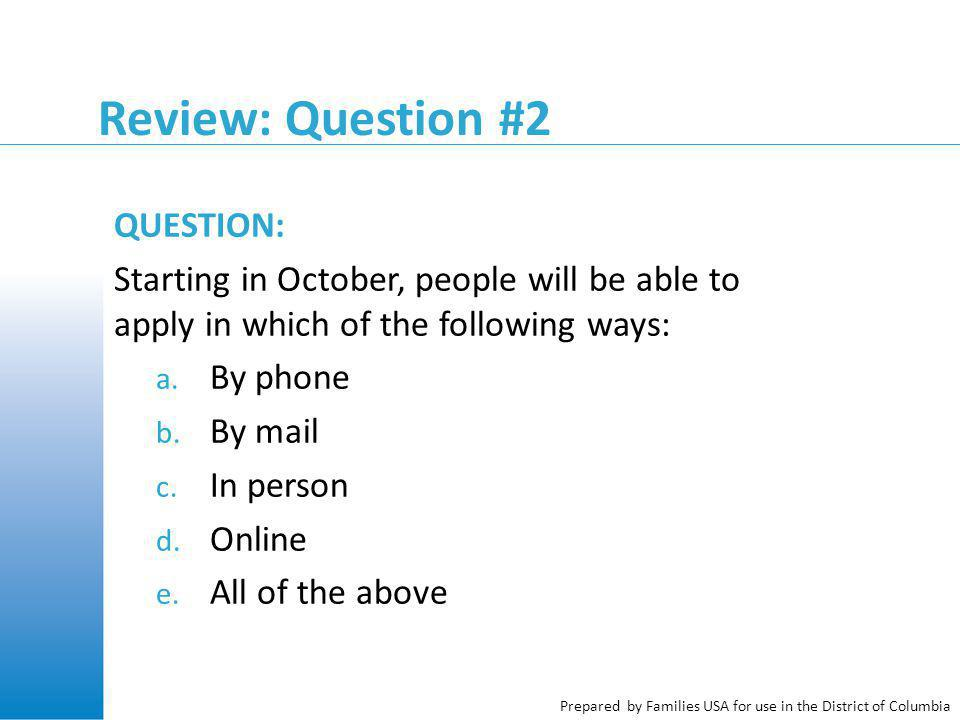 Prepared by Families USA for use in the District of Columbia Review: Question #2 QUESTION: Starting in October, people will be able to apply in which of the following ways: a.