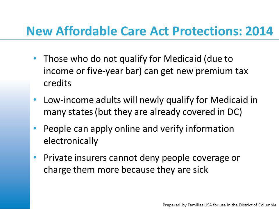 Prepared by Families USA for use in the District of Columbia New Affordable Care Act Protections: 2014 Those who do not qualify for Medicaid (due to income or five-year bar) can get new premium tax credits Low-income adults will newly qualify for Medicaid in many states (but they are already covered in DC) People can apply online and verify information electronically Private insurers cannot deny people coverage or charge them more because they are sick