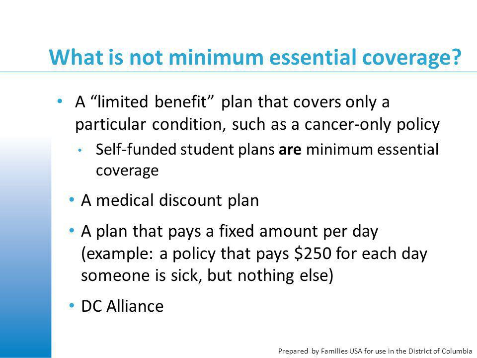 "Prepared by Families USA for use in the District of Columbia What is not minimum essential coverage? A ""limited benefit"" plan that covers only a parti"