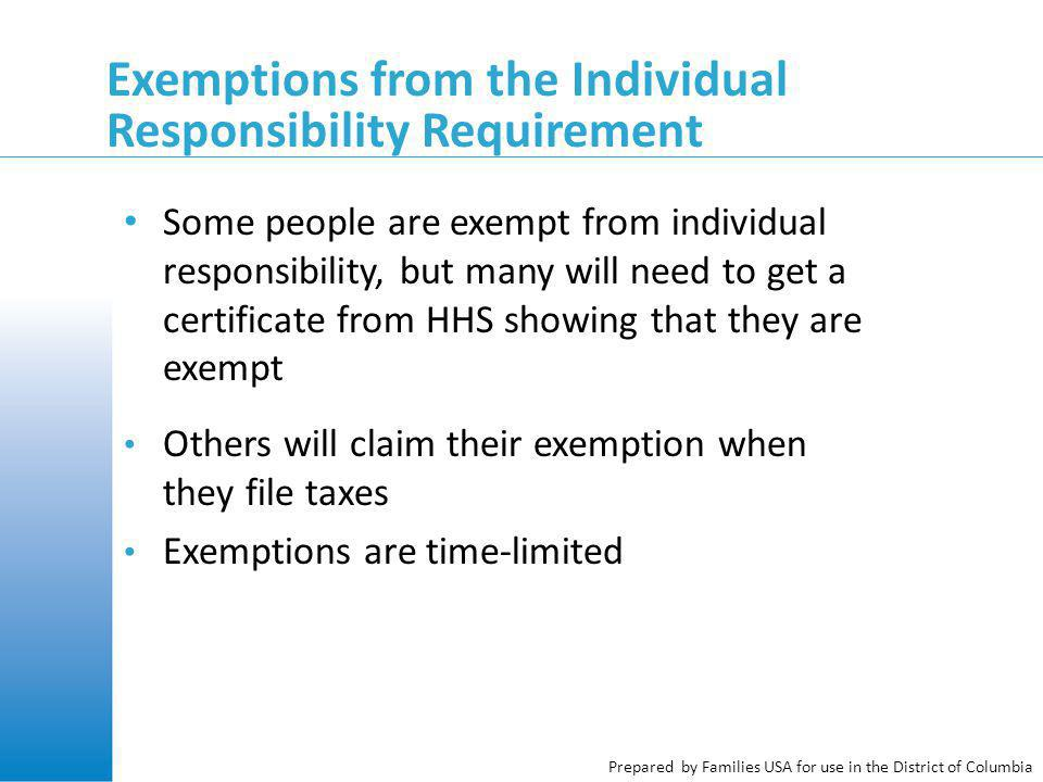 Prepared by Families USA for use in the District of Columbia Exemptions from the Individual Responsibility Requirement Some people are exempt from individual responsibility, but many will need to get a certificate from HHS showing that they are exempt Others will claim their exemption when they file taxes Exemptions are time-limited