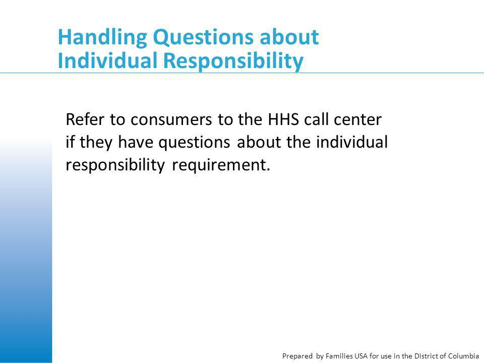 Prepared by Families USA for use in the District of Columbia Handling Questions about Individual Responsibility Refer to consumers to the HHS call cen