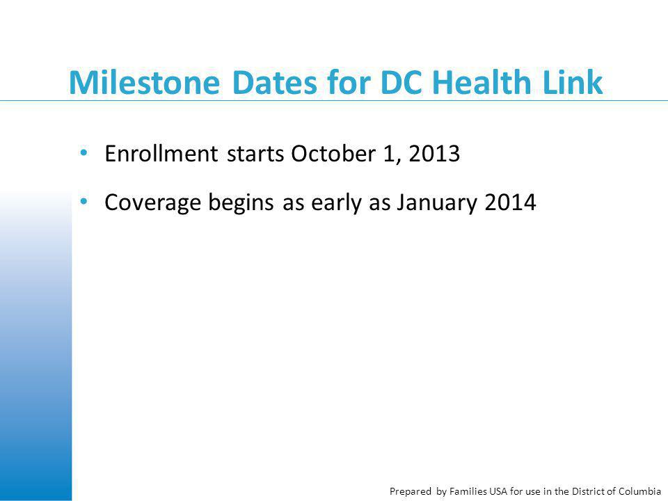 Prepared by Families USA for use in the District of Columbia Milestone Dates for DC Health Link Enrollment starts October 1, 2013 Coverage begins as early as January 2014