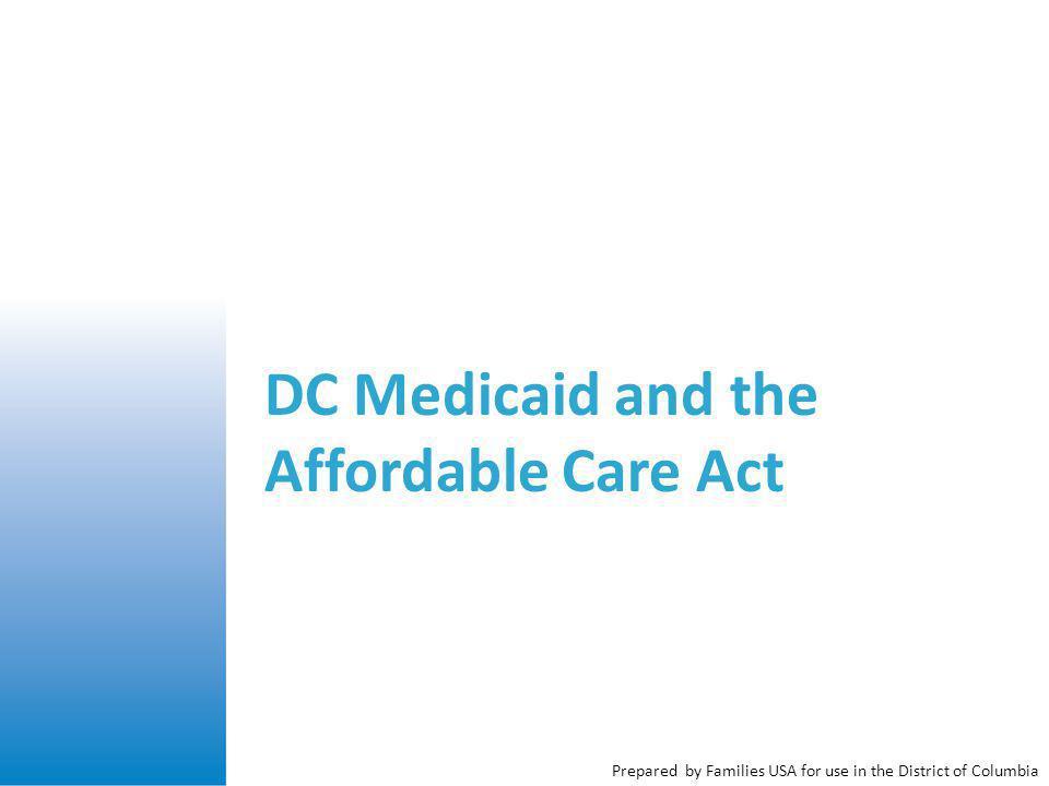 Prepared by Families USA for use in the District of Columbia DC Medicaid and the Affordable Care Act