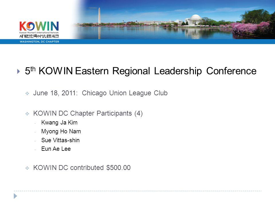  5 th KOWIN Eastern Regional Leadership Conference  June 18, 2011: Chicago Union League Club  KOWIN DC Chapter Participants (4) - Kwang Ja Kim - Myong Ho Nam - Sue Vittas-shin - Eun Ae Lee  KOWIN DC contributed $500.00