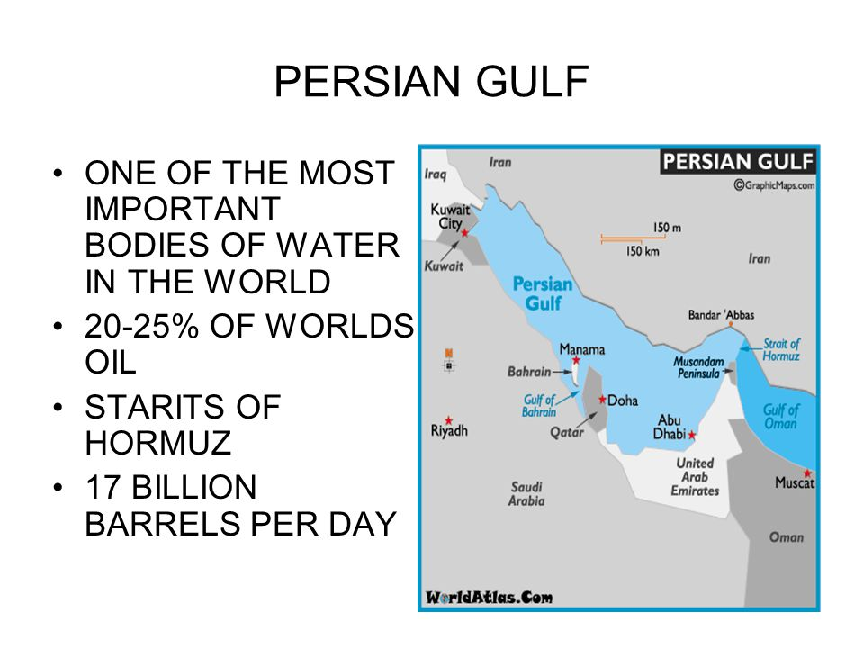 PERSIAN GULF ONE OF THE MOST IMPORTANT BODIES OF WATER IN THE WORLD 20-25% OF WORLDS OIL STARITS OF HORMUZ 17 BILLION BARRELS PER DAY