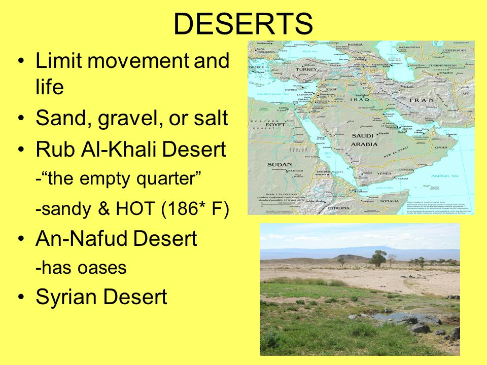 DESERTS Limit movement and life Sand, gravel, or salt Rub Al-Khali Desert - the empty quarter -sandy & HOT (186* F) An-Nafud Desert -has oases Syrian Desert
