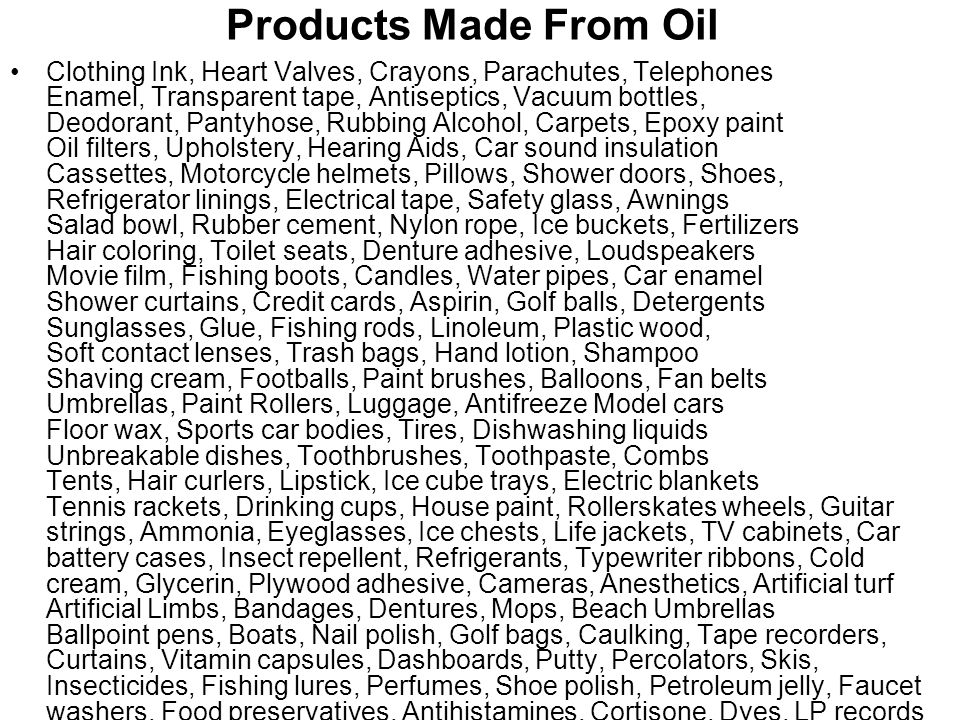 Products Made From Oil Clothing Ink, Heart Valves, Crayons, Parachutes, Telephones Enamel, Transparent tape, Antiseptics, Vacuum bottles, Deodorant, P