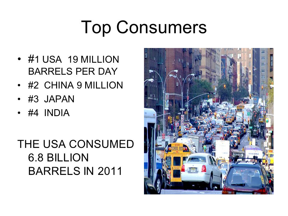 Top Consumers # 1 USA 19 MILLION BARRELS PER DAY #2 CHINA 9 MILLION #3 JAPAN #4 INDIA THE USA CONSUMED 6.8 BILLION BARRELS IN 2011