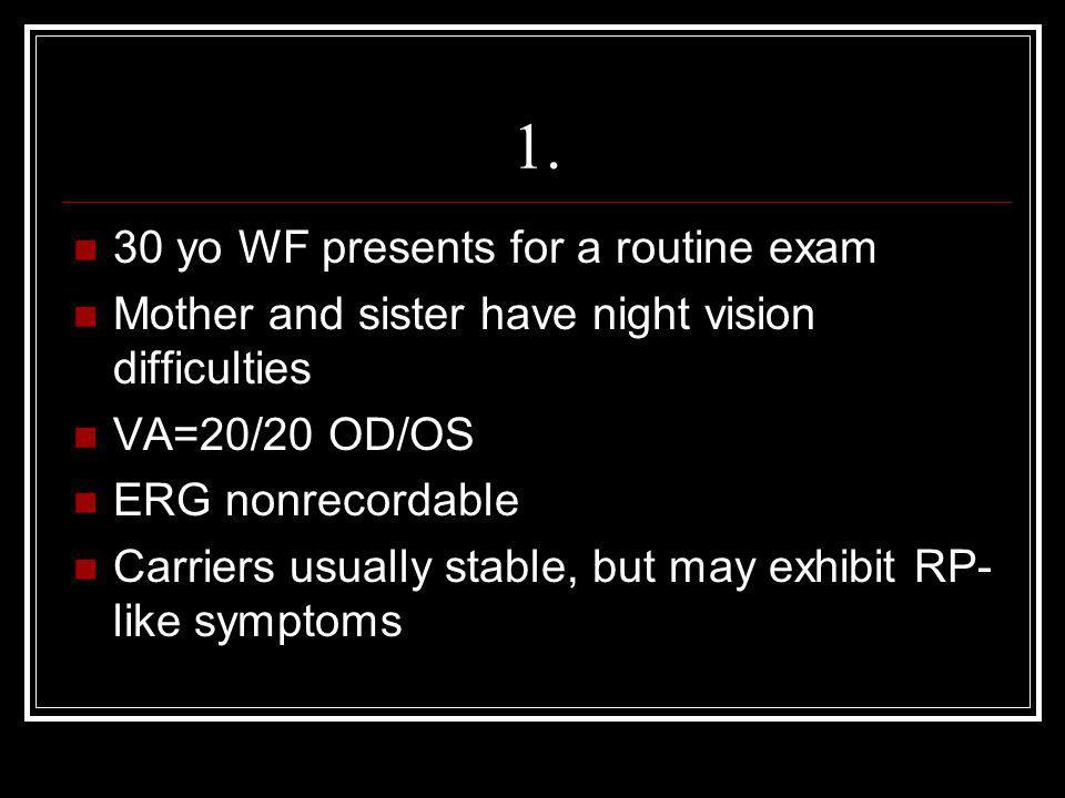 1. 30 yo WF presents for a routine exam Mother and sister have night vision difficulties VA=20/20 OD/OS ERG nonrecordable Carriers usually stable, but