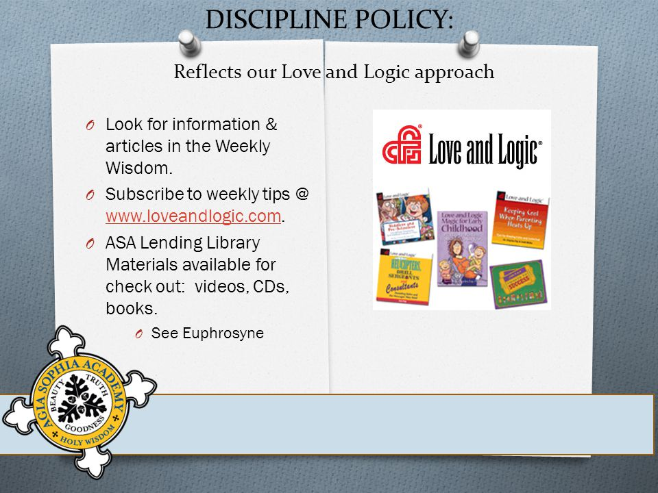 DISCIPLINE POLICY: Reflects our Love and Logic approach O Look for information & articles in the Weekly Wisdom.