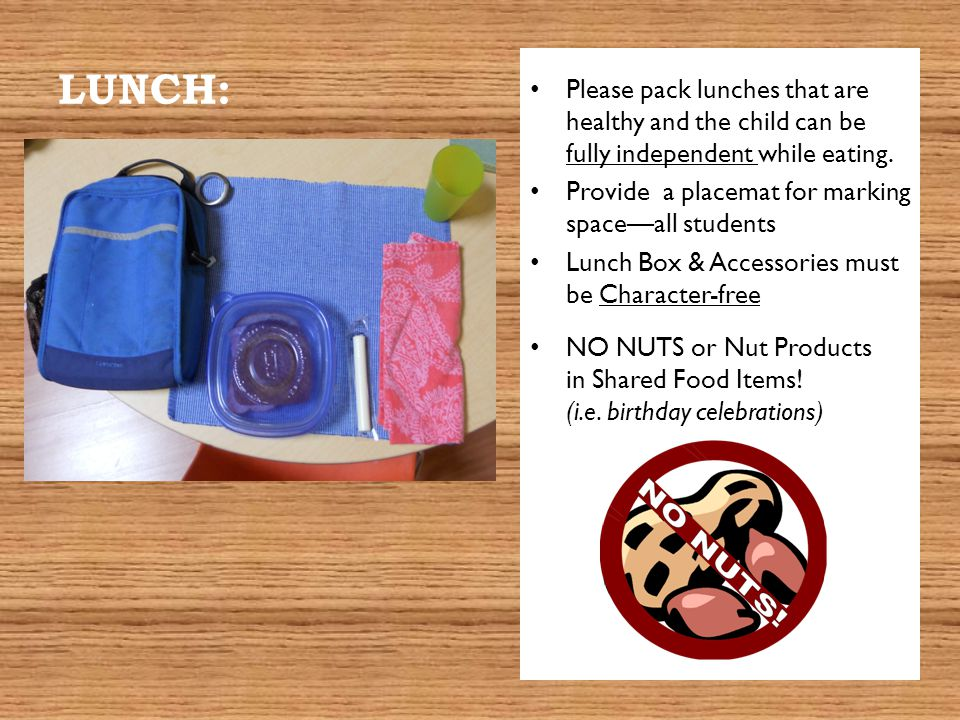 LUNCH: Please pack lunches that are healthy and the child can be fully independent while eating.