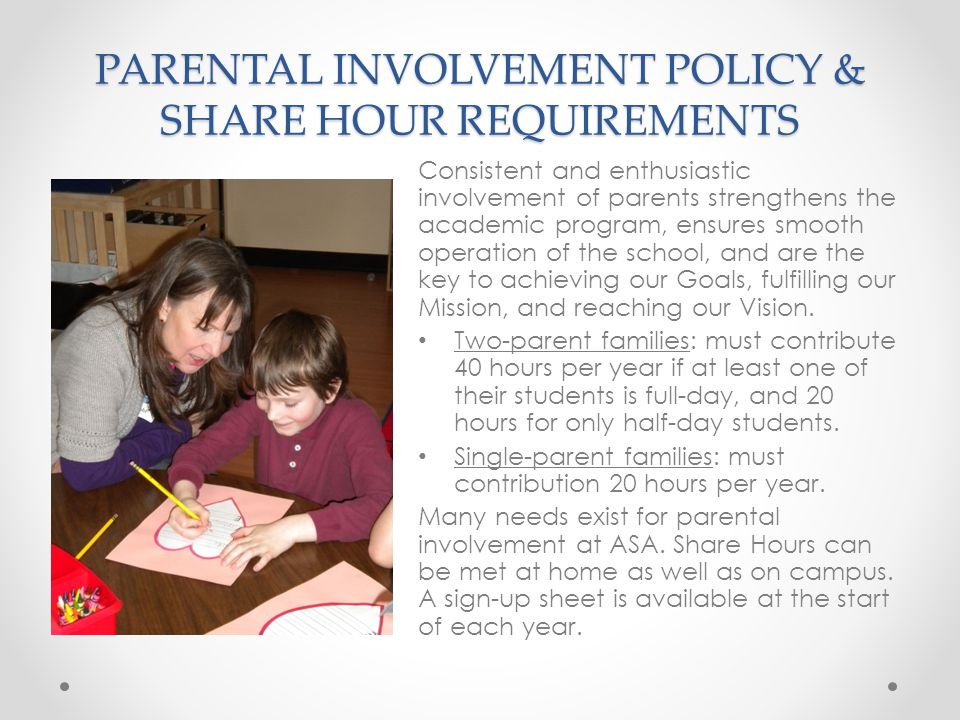 PARENTAL INVOLVEMENT POLICY & SHARE HOUR REQUIREMENTS Consistent and enthusiastic involvement of parents strengthens the academic program, ensures smooth operation of the school, and are the key to achieving our Goals, fulfilling our Mission, and reaching our Vision.