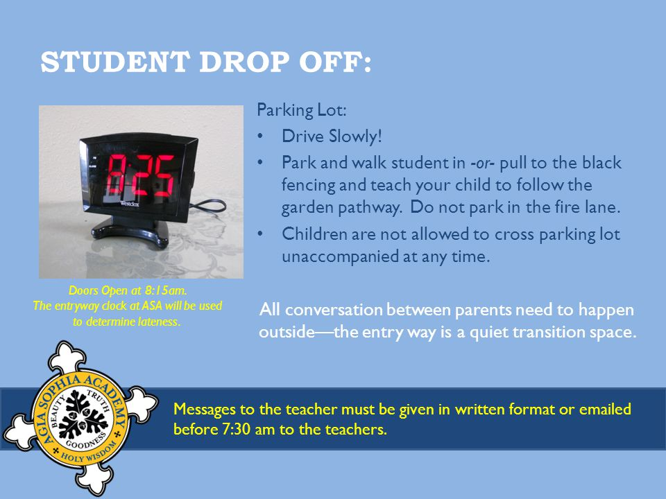 STUDENT DROP OFF: Messages to the teacher must be given in written format or emailed before 7:30 am to the teachers.