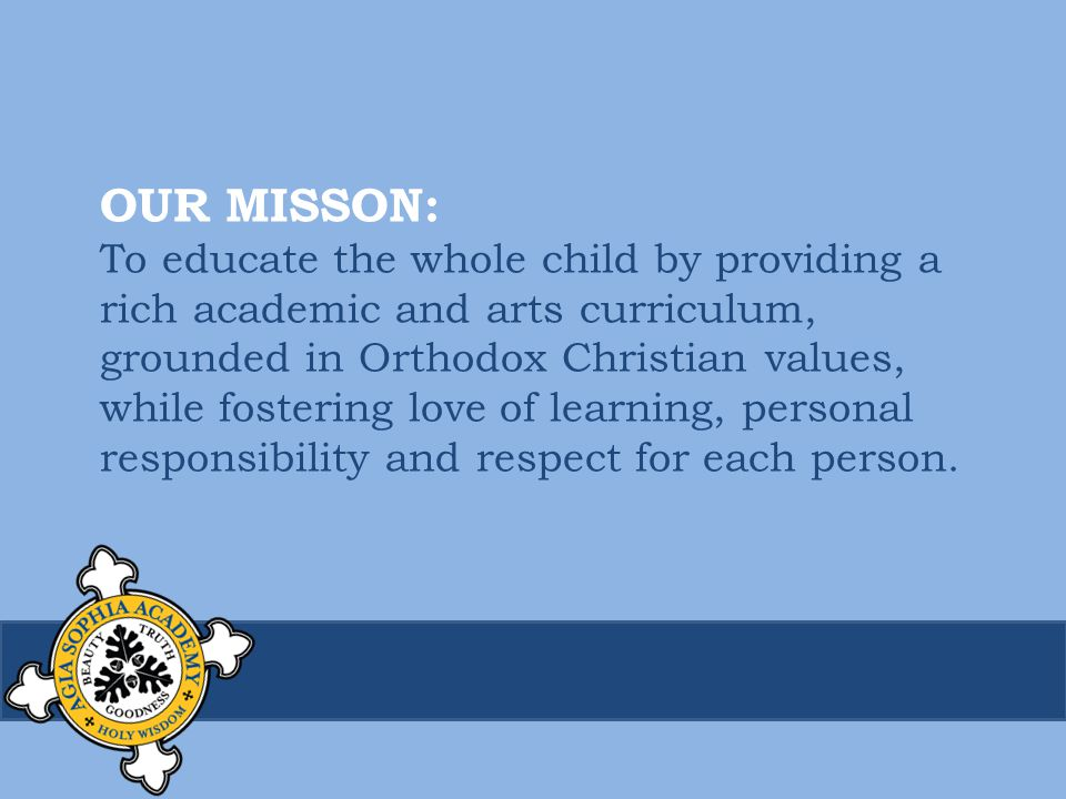 OUR MISSON: To educate the whole child by providing a rich academic and arts curriculum, grounded in Orthodox Christian values, while fostering love of learning, personal responsibility and respect for each person.