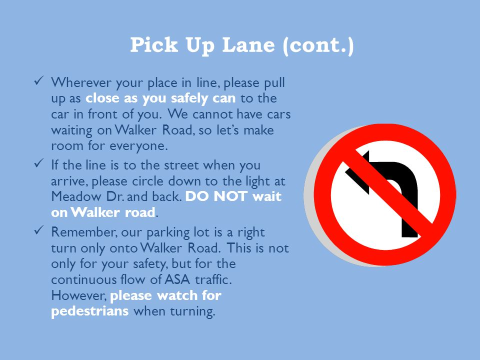 Pick Up Lane (cont.) Wherever your place in line, please pull up as close as you safely can to the car in front of you.
