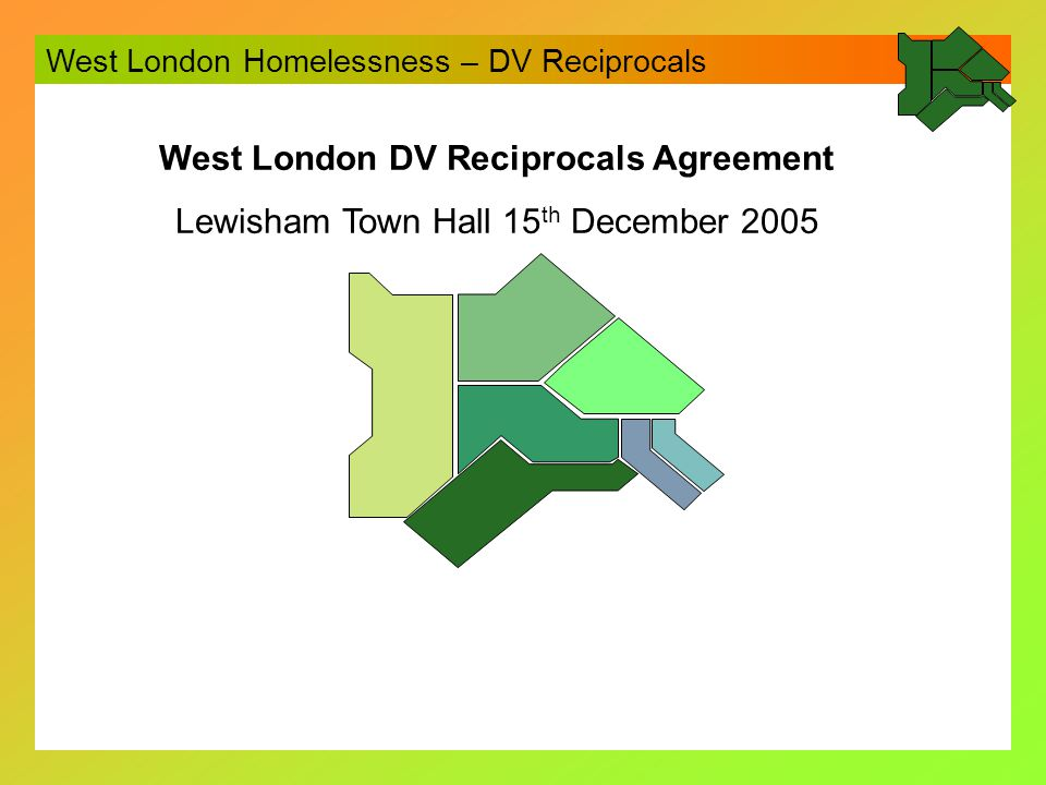 West London Homelessness – DV Reciprocals Context DV a significant cause of homelessness People fleeing DV have the right to approach any borough Prevention is to be preferred where possible – e.g.
