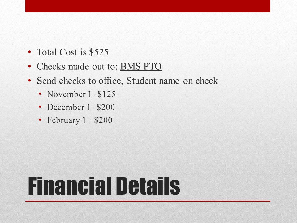 Financial Details Total Cost is $525 Checks made out to: BMS PTO Send checks to office, Student name on check November 1- $125 December 1- $200 Februa