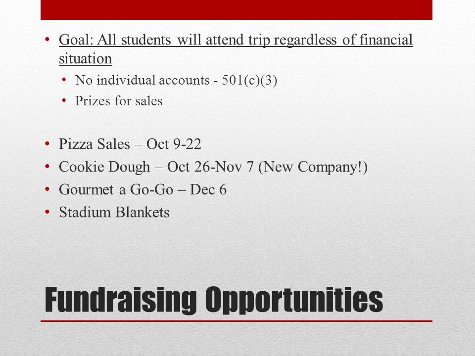 Fundraising Opportunities Goal: All students will attend trip regardless of financial situation No individual accounts - 501(c)(3) Prizes for sales Pi