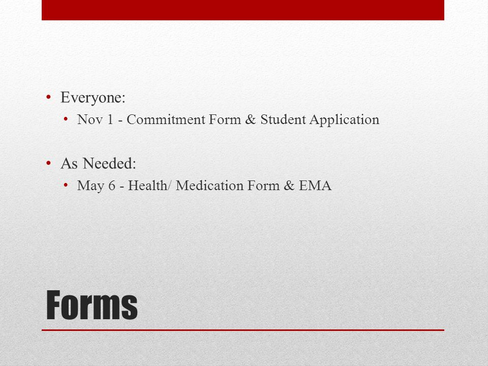 Forms Everyone: Nov 1 - Commitment Form & Student Application As Needed: May 6 - Health/ Medication Form & EMA